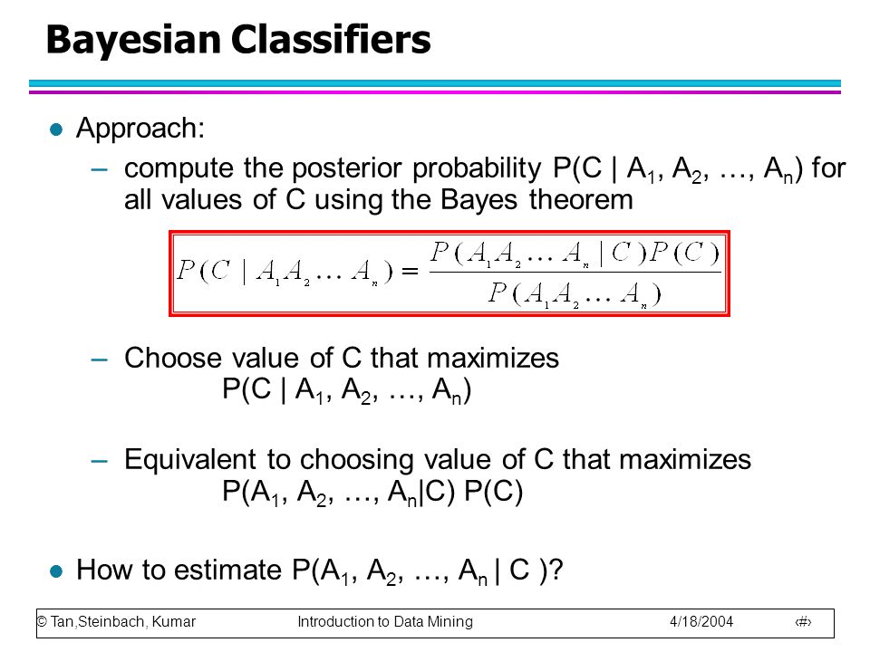 © Tan,Steinbach, Kumar Introduction to Data Mining 4/18/2004 57 Bayesian Classifiers l Approach: –compute the posterior probability P(C | A 1, A 2, …,