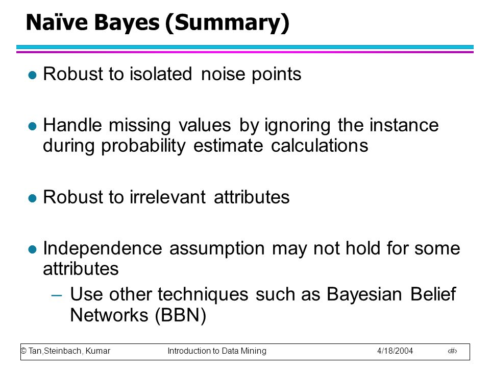 © Tan,Steinbach, Kumar Introduction to Data Mining 4/18/2004 68 Naïve Bayes (Summary) l Robust to isolated noise points l Handle missing values by ign
