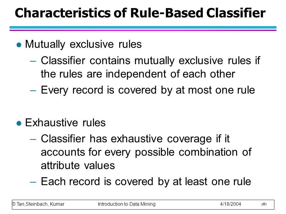 © Tan,Steinbach, Kumar Introduction to Data Mining 4/18/2004 7 Characteristics of Rule-Based Classifier l Mutually exclusive rules –Classifier contain