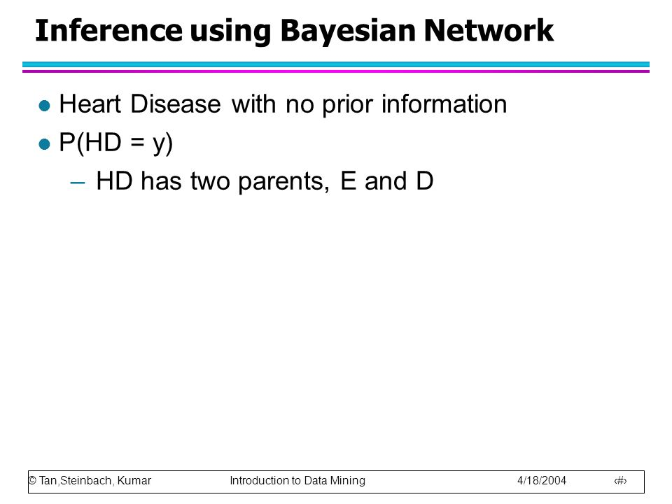 © Tan,Steinbach, Kumar Introduction to Data Mining 4/18/2004 74 Inference using Bayesian Network l Heart Disease with no prior information l P(HD = y)