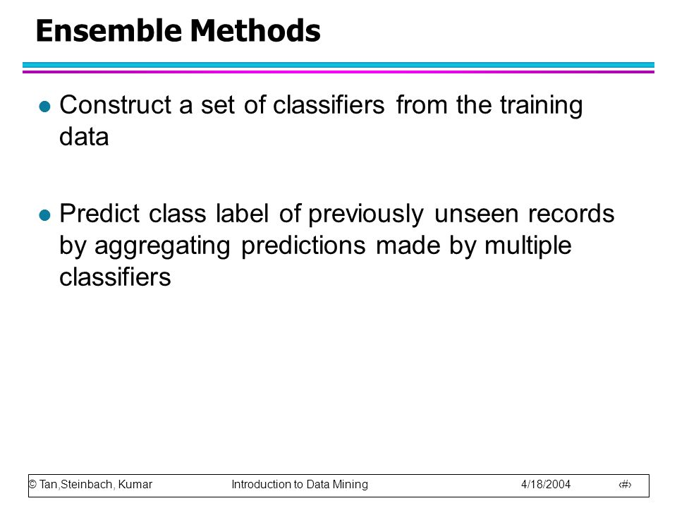 © Tan,Steinbach, Kumar Introduction to Data Mining 4/18/2004 93 Ensemble Methods l Construct a set of classifiers from the training data l Predict cla