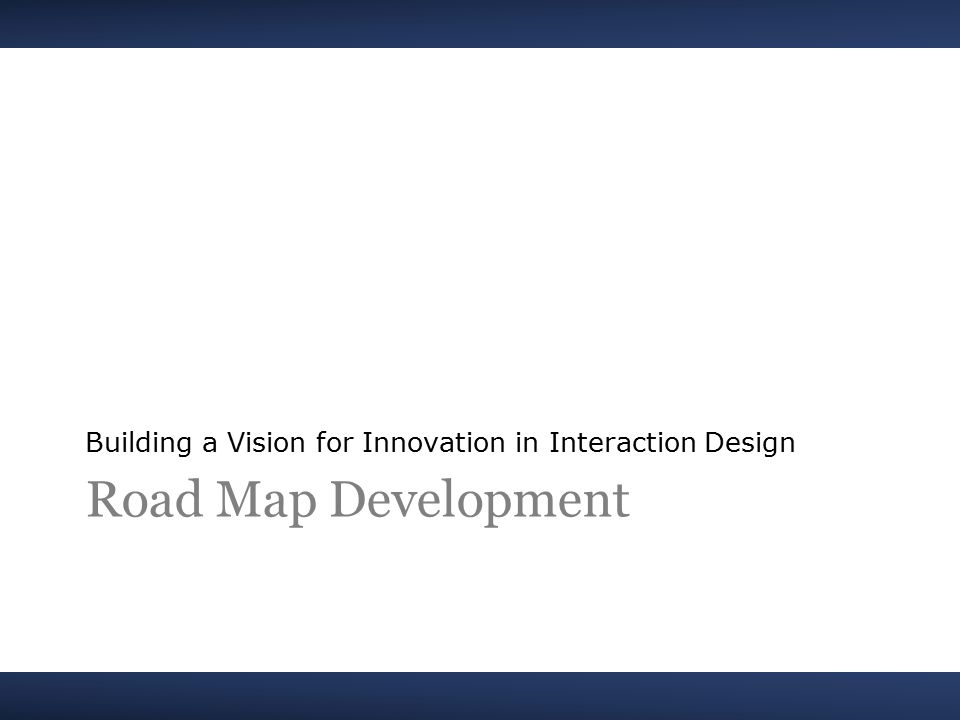 Road Map Development Building a Vision for Innovation in Interaction Design