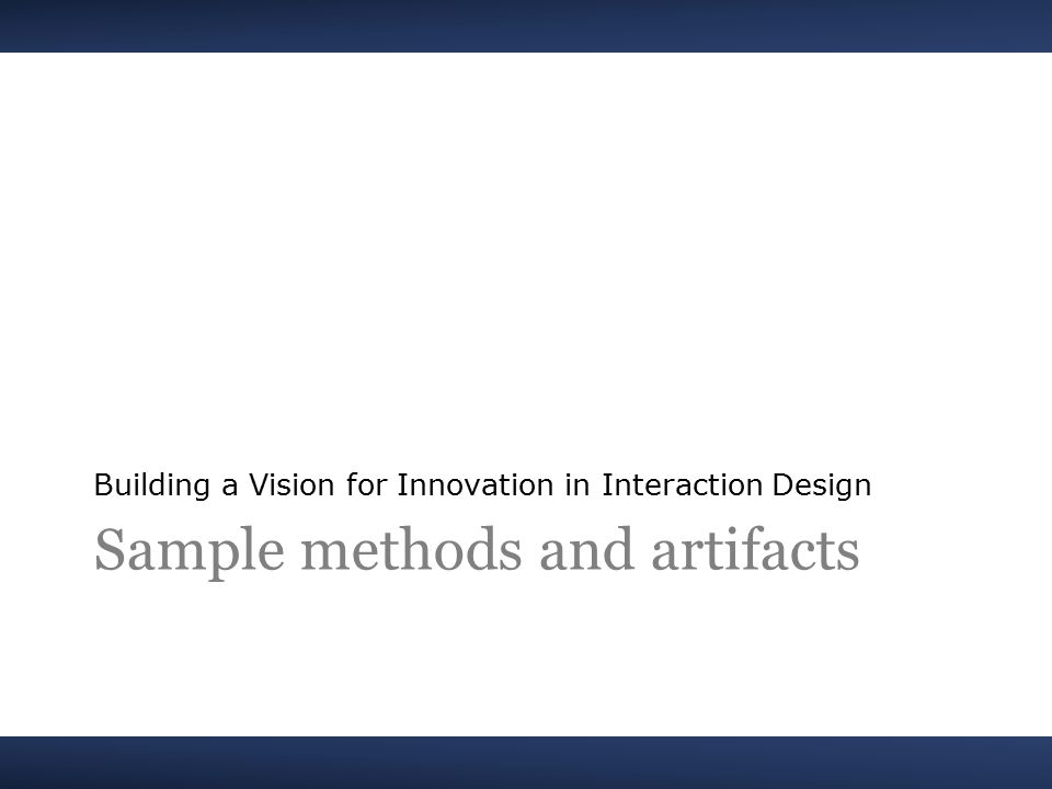 Sample methods and artifacts Building a Vision for Innovation in Interaction Design