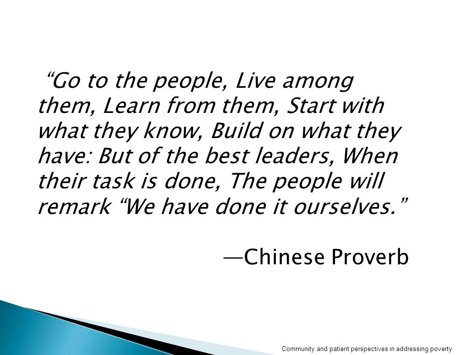 Go to the people, Live among them, Learn from them, Start with what they know, Build on what they have: But of the best leaders, When their task is done, The people will remark We have done it ourselves. —Chinese Proverb Community and patient perspectives in addressing poverty
