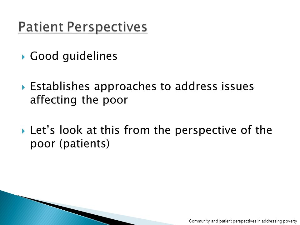  Good guidelines  Establishes approaches to address issues affecting the poor  Let's look at this from the perspective of the poor (patients) Community and patient perspectives in addressing poverty