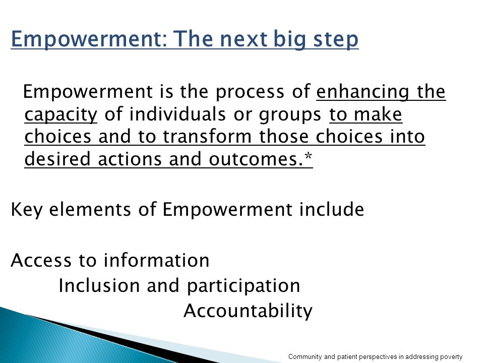 Empowerment: The next big step Empowerment is the process of enhancing the capacity of individuals or groups to make choices and to transform those choices into desired actions and outcomes.* Key elements of Empowerment include Access to information Inclusion and participation Accountability *(worldbank.org) Community and patient perspectives in addressing poverty