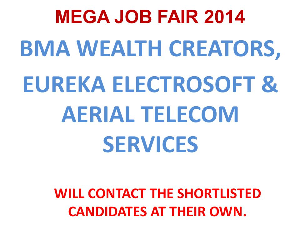 BMA WEALTH CREATORS, EUREKA ELECTROSOFT & AERIAL TELECOM SERVICES MEGA JOB FAIR 2014 WILL CONTACT THE SHORTLISTED CANDIDATES AT THEIR OWN.