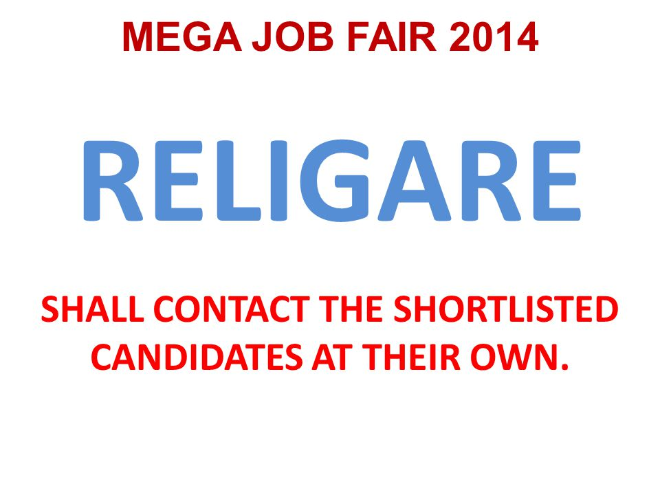 RELIGARE MEGA JOB FAIR 2014 SHALL CONTACT THE SHORTLISTED CANDIDATES AT THEIR OWN.