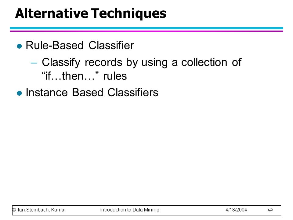 © Tan,Steinbach, Kumar Introduction to Data Mining 4/18/2004 2 Alternative Techniques l Rule-Based Classifier –Classify records by using a collection of if…then… rules l Instance Based Classifiers