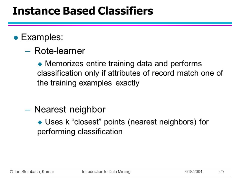 © Tan,Steinbach, Kumar Introduction to Data Mining 4/18/2004 9 Instance Based Classifiers l Examples: –Rote-learner  Memorizes entire training data and performs classification only if attributes of record match one of the training examples exactly –Nearest neighbor  Uses k closest points (nearest neighbors) for performing classification