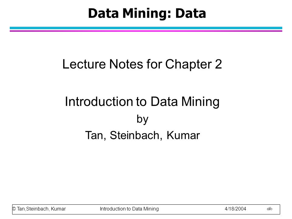 © Tan,Steinbach, Kumar Introduction to Data Mining 4/18/2004 1 Data Mining: Data Lecture Notes for Chapter 2 Introduction to Data Mining by Tan, Stein