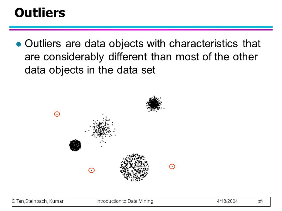 © Tan,Steinbach, Kumar Introduction to Data Mining 4/18/2004 23 Outliers l Outliers are data objects with characteristics that are considerably differ