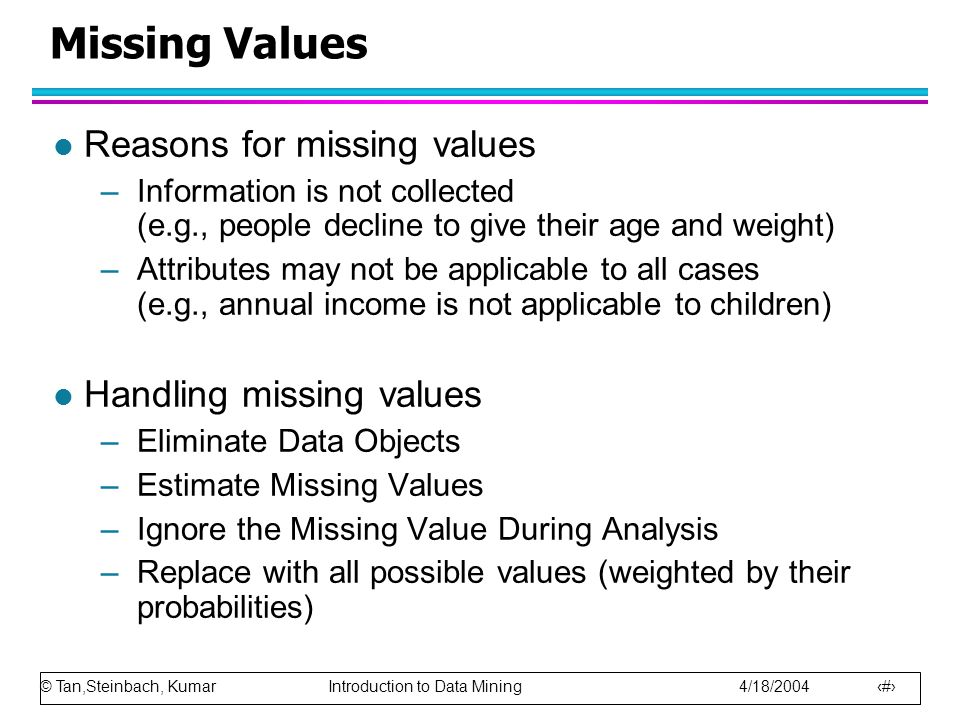 © Tan,Steinbach, Kumar Introduction to Data Mining 4/18/2004 24 Missing Values l Reasons for missing values –Information is not collected (e.g., peopl