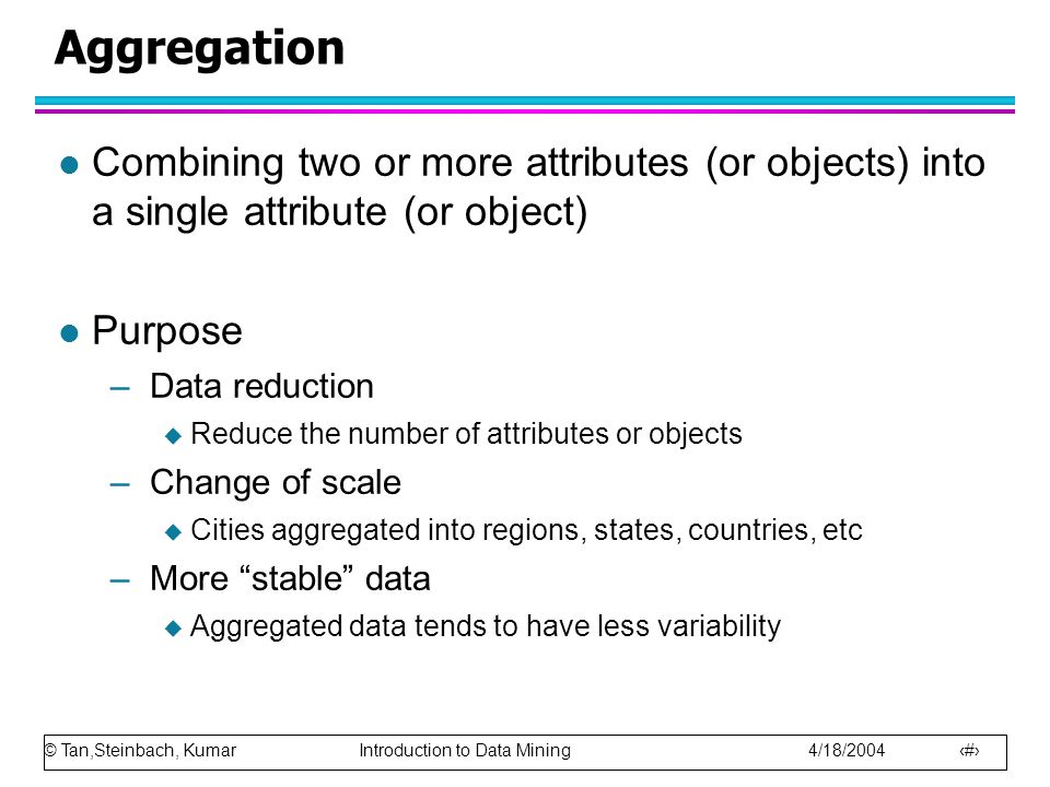© Tan,Steinbach, Kumar Introduction to Data Mining 4/18/2004 27 Aggregation l Combining two or more attributes (or objects) into a single attribute (o