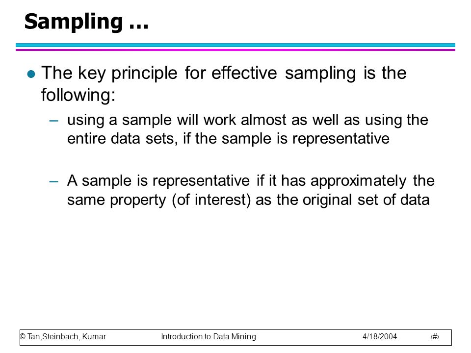 © Tan,Steinbach, Kumar Introduction to Data Mining 4/18/2004 30 Sampling … l The key principle for effective sampling is the following: –using a sampl