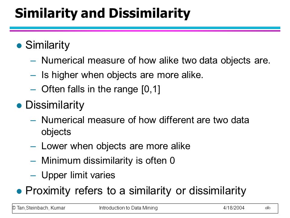 © Tan,Steinbach, Kumar Introduction to Data Mining 4/18/2004 47 Similarity and Dissimilarity l Similarity –Numerical measure of how alike two data obj