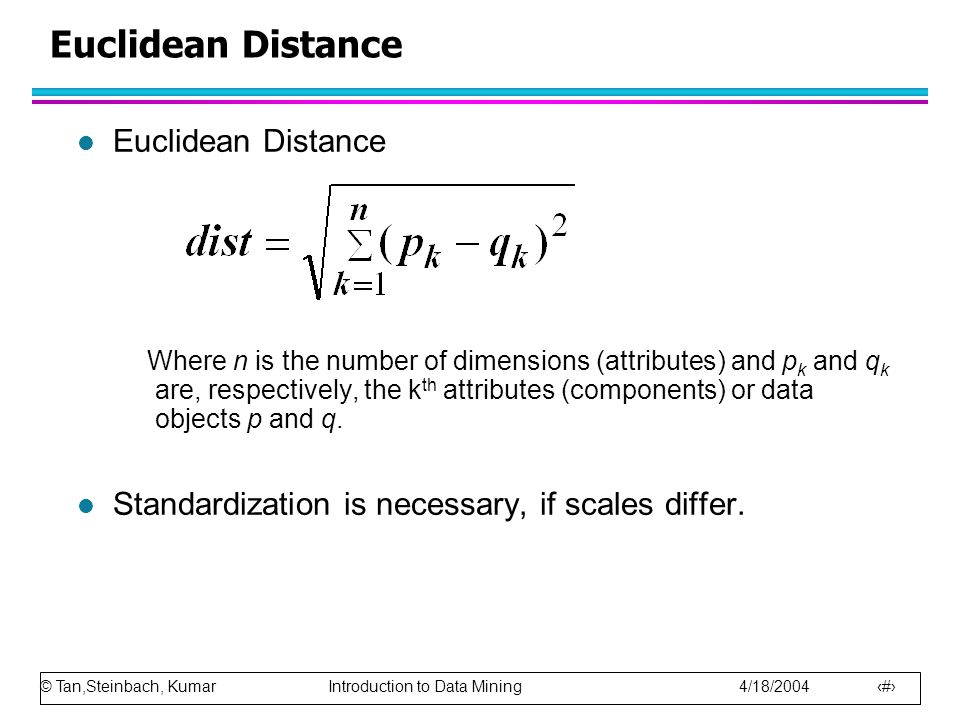 © Tan,Steinbach, Kumar Introduction to Data Mining 4/18/2004 49 Euclidean Distance l Euclidean Distance Where n is the number of dimensions (attribute
