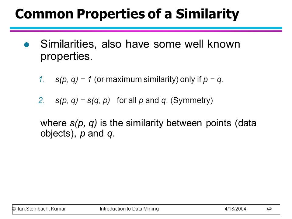 © Tan,Steinbach, Kumar Introduction to Data Mining 4/18/2004 57 Common Properties of a Similarity l Similarities, also have some well known properties