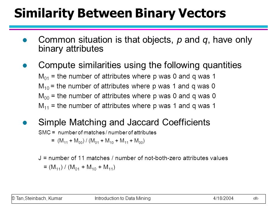 © Tan,Steinbach, Kumar Introduction to Data Mining 4/18/2004 58 Similarity Between Binary Vectors l Common situation is that objects, p and q, have on