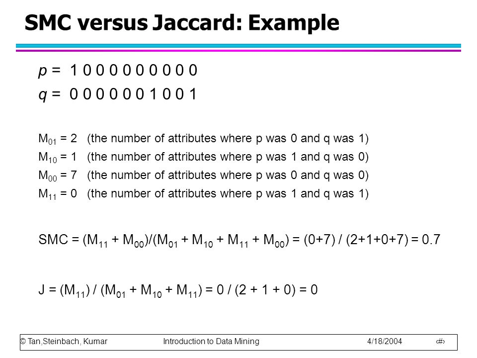 © Tan,Steinbach, Kumar Introduction to Data Mining 4/18/2004 59 SMC versus Jaccard: Example p = 1 0 0 0 0 0 0 0 0 0 q = 0 0 0 0 0 0 1 0 0 1 M 01 = 2 (