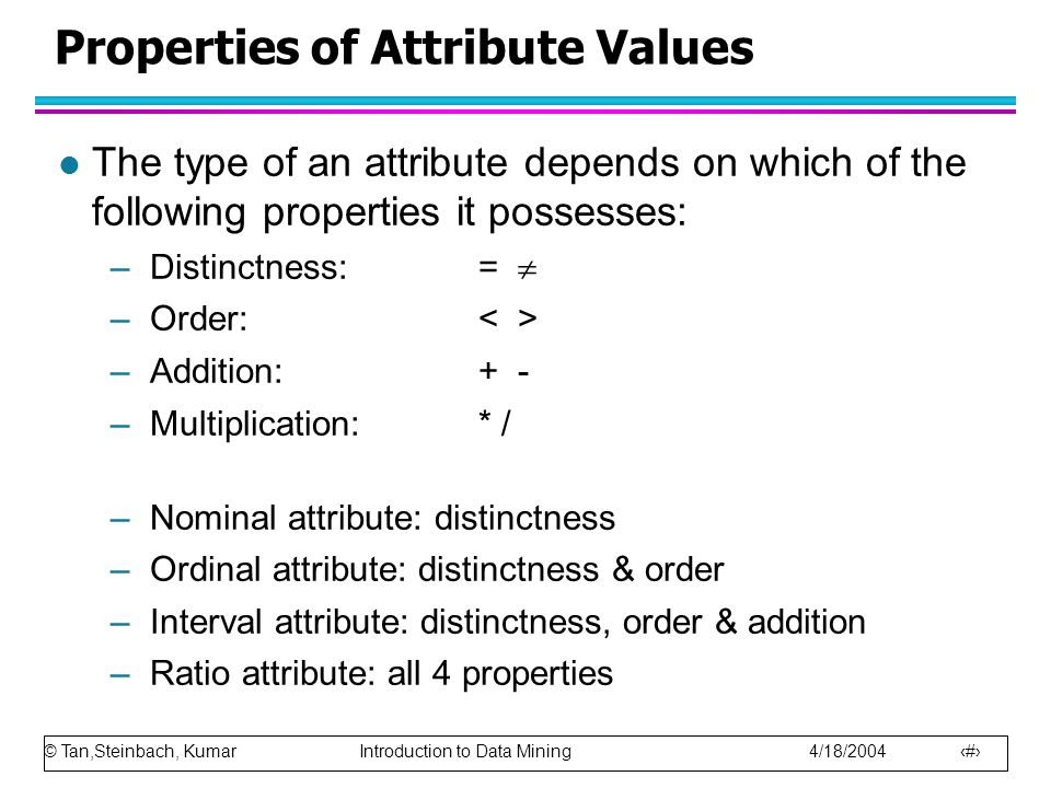 © Tan,Steinbach, Kumar Introduction to Data Mining 4/18/2004 6 Properties of Attribute Values l The type of an attribute depends on which of the follo
