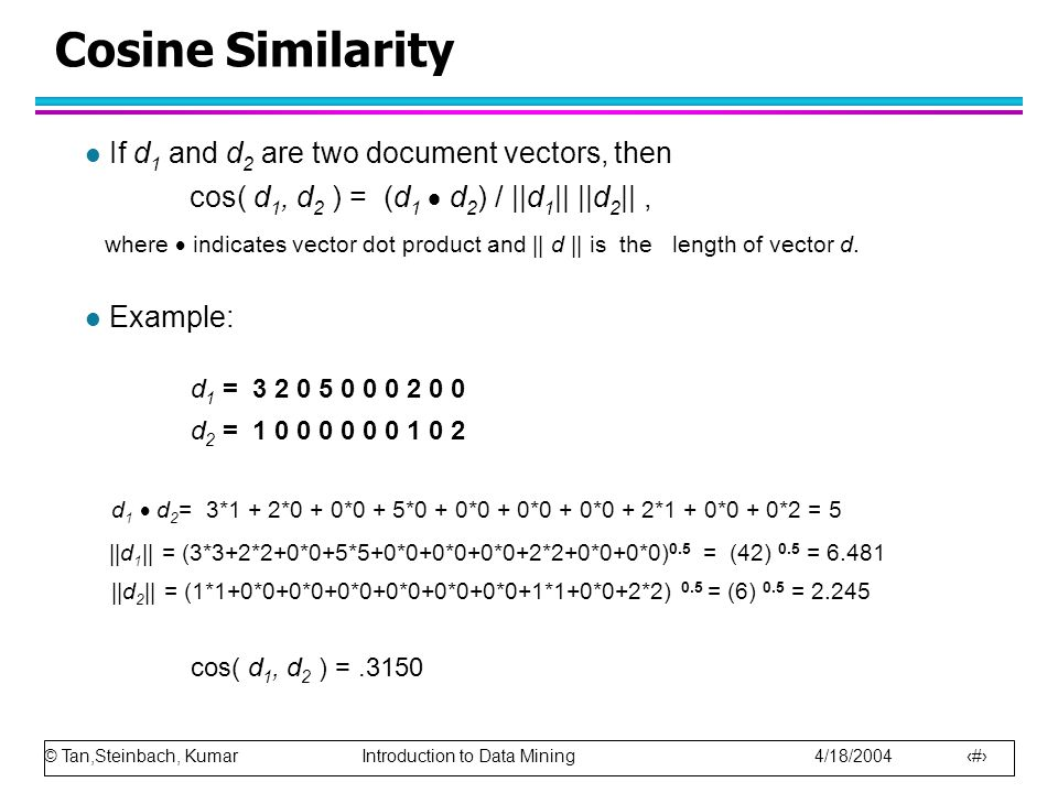 © Tan,Steinbach, Kumar Introduction to Data Mining 4/18/2004 60 Cosine Similarity l If d 1 and d 2 are two document vectors, then cos( d 1, d 2 ) = (d