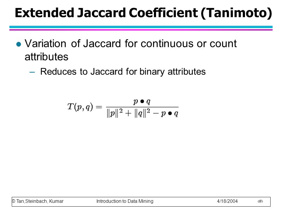 © Tan,Steinbach, Kumar Introduction to Data Mining 4/18/2004 61 Extended Jaccard Coefficient (Tanimoto) l Variation of Jaccard for continuous or count