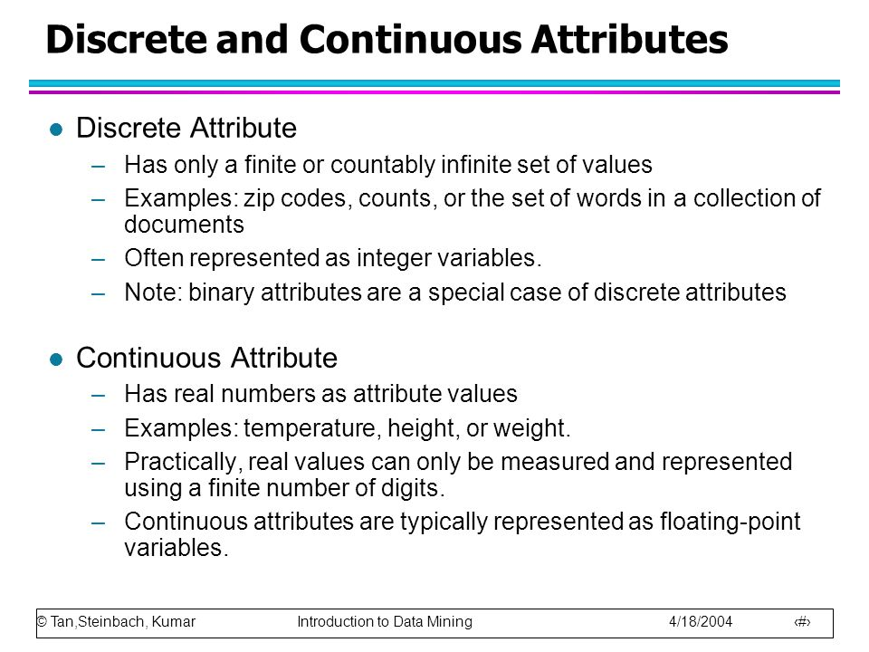 © Tan,Steinbach, Kumar Introduction to Data Mining 4/18/2004 9 Discrete and Continuous Attributes l Discrete Attribute –Has only a finite or countably