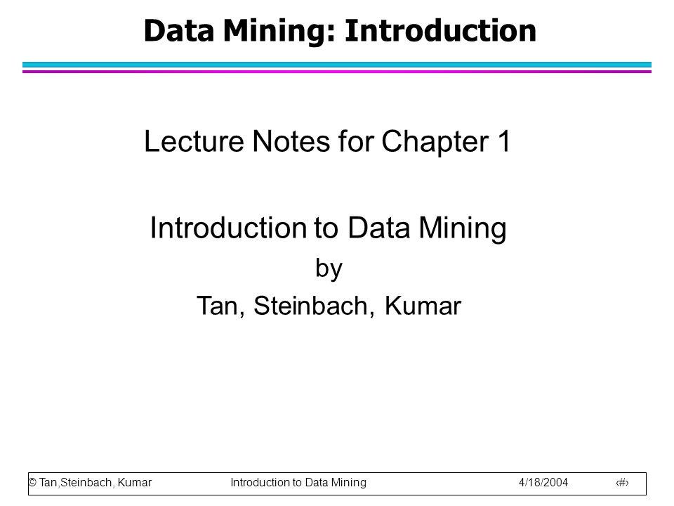 © Tan,Steinbach, Kumar Introduction to Data Mining 4/18/2004 1 Data Mining: Introduction Lecture Notes for Chapter 1 Introduction to Data Mining by Tan, Steinbach, Kumar