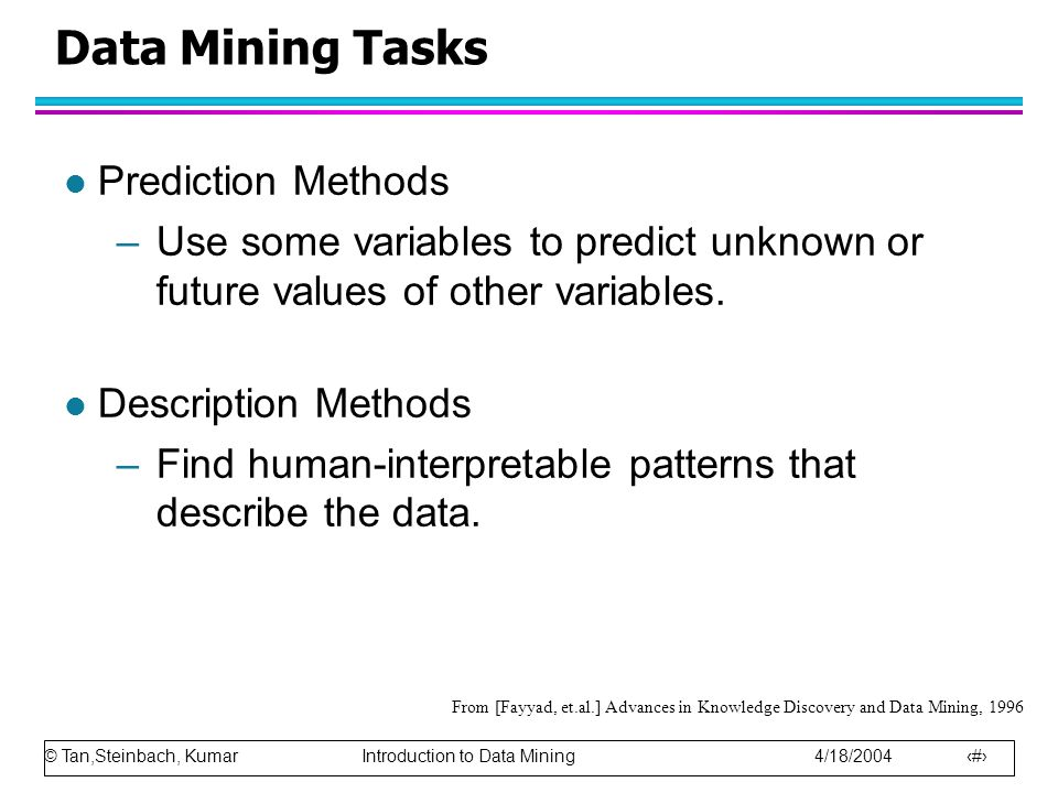 © Tan,Steinbach, Kumar Introduction to Data Mining 4/18/2004 12 Data Mining Tasks l Prediction Methods –Use some variables to predict unknown or future values of other variables.