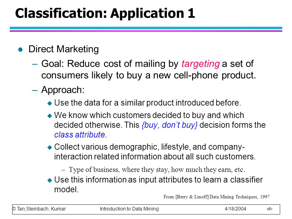 © Tan,Steinbach, Kumar Introduction to Data Mining 4/18/2004 16 Classification: Application 1 l Direct Marketing –Goal: Reduce cost of mailing by targeting a set of consumers likely to buy a new cell-phone product.