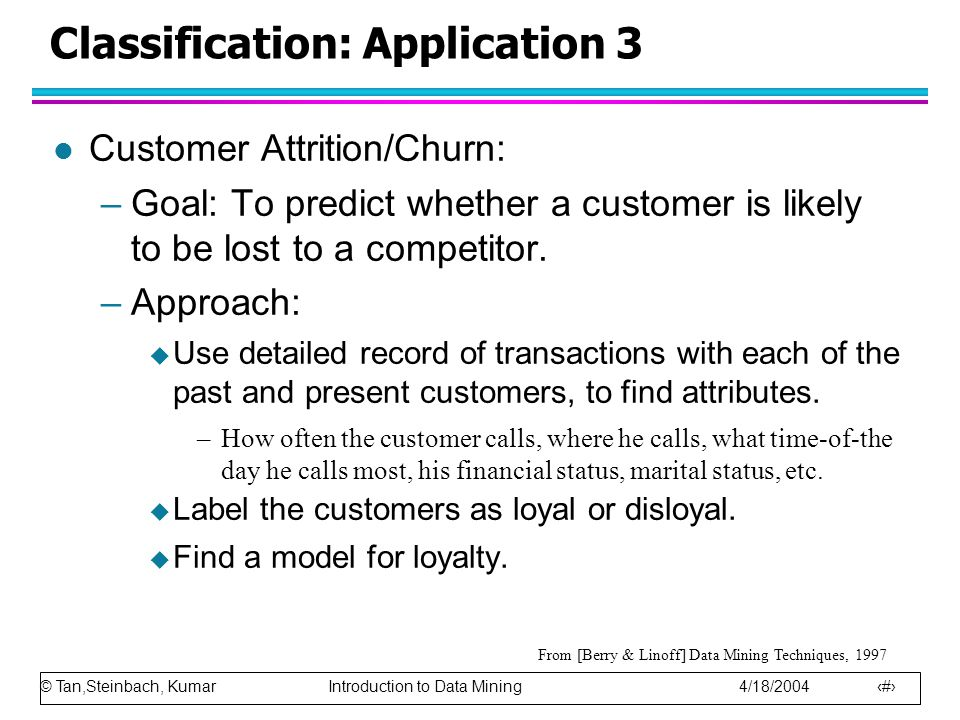 © Tan,Steinbach, Kumar Introduction to Data Mining 4/18/2004 18 Classification: Application 3 l Customer Attrition/Churn: –Goal: To predict whether a customer is likely to be lost to a competitor.