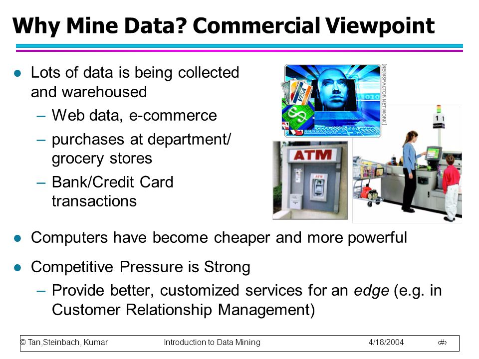 © Tan,Steinbach, Kumar Introduction to Data Mining 4/18/2004 2 l Lots of data is being collected and warehoused –Web data, e-commerce –purchases at department/ grocery stores –Bank/Credit Card transactions l Computers have become cheaper and more powerful l Competitive Pressure is Strong –Provide better, customized services for an edge (e.g.