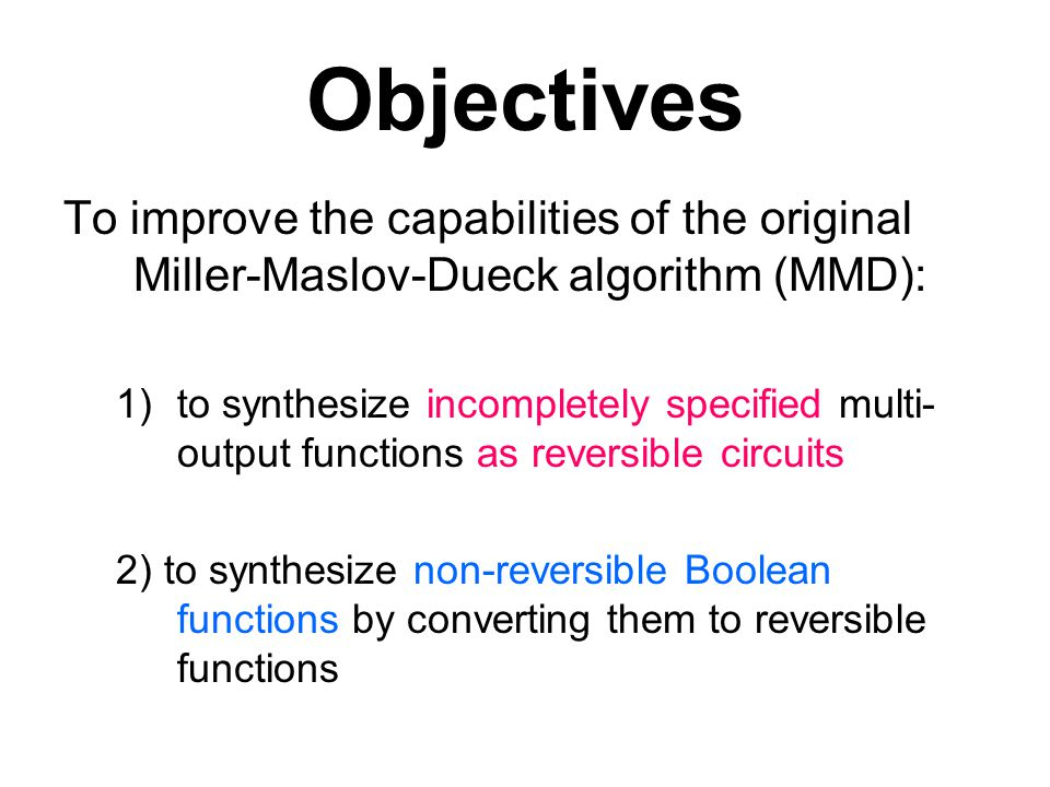 Objectives To improve the capabilities of the original Miller-Maslov-Dueck algorithm (MMD): 1)to synthesize incompletely specified multi- output funct