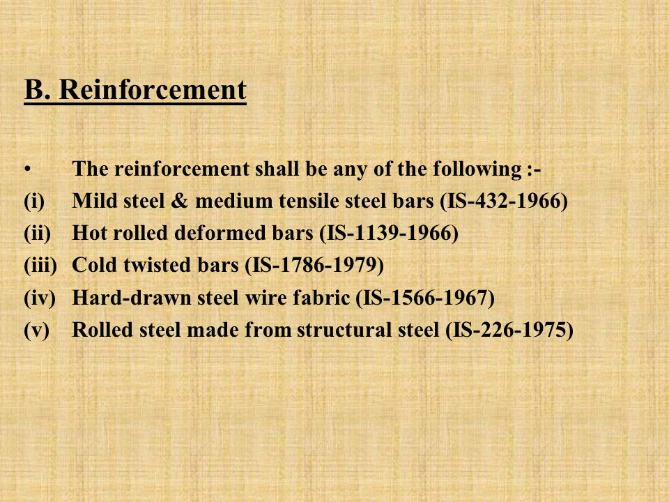 B. Reinforcement The reinforcement shall be any of the following :- (i)Mild steel & medium tensile steel bars (IS-432-1966) (ii)Hot rolled deformed ba