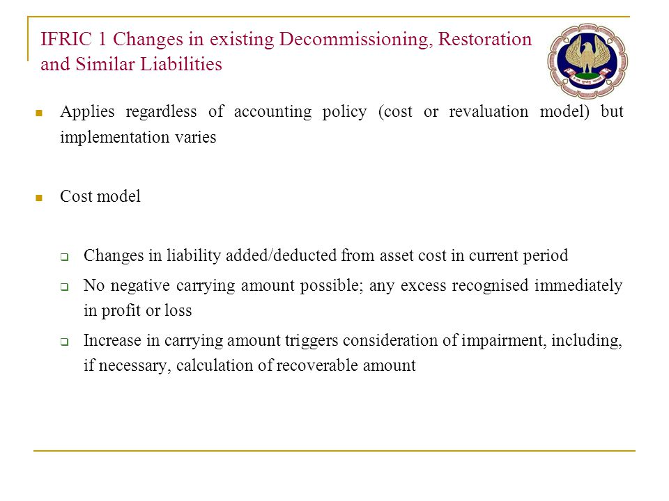 IFRIC 1 Changes in existing Decommissioning, Restoration and Similar Liabilities Applies regardless of accounting policy (cost or revaluation model) b