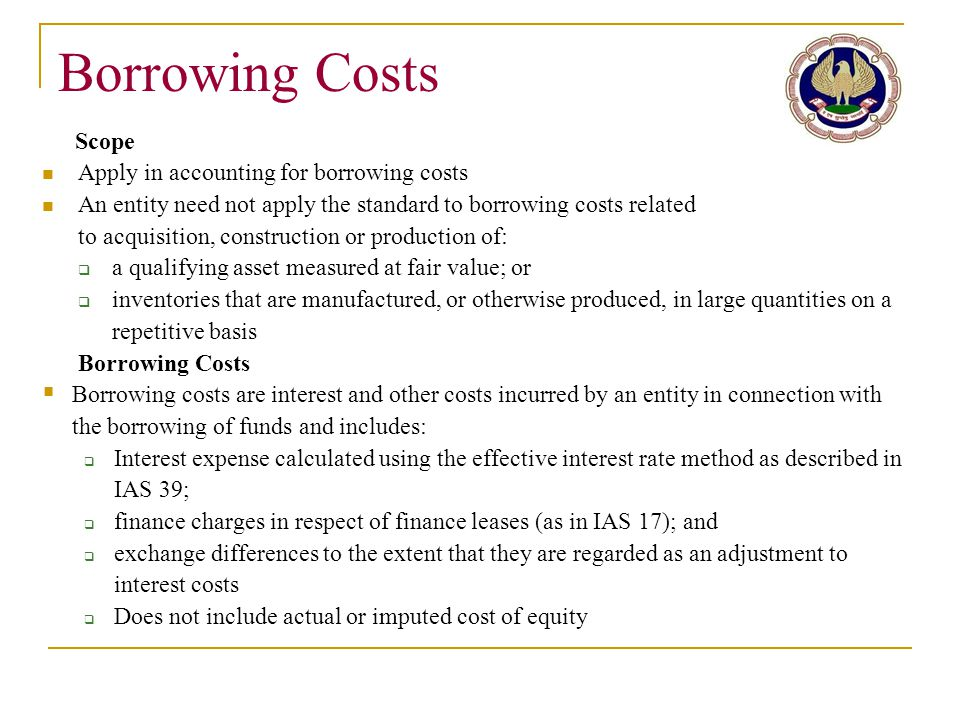 Borrowing Costs Scope Apply in accounting for borrowing costs An entity need not apply the standard to borrowing costs related to acquisition, constru