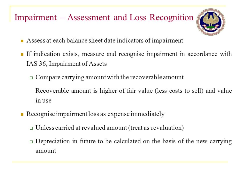 Impairment – Assessment and Loss Recognition Assess at each balance sheet date indicators of impairment If indication exists, measure and recognise im