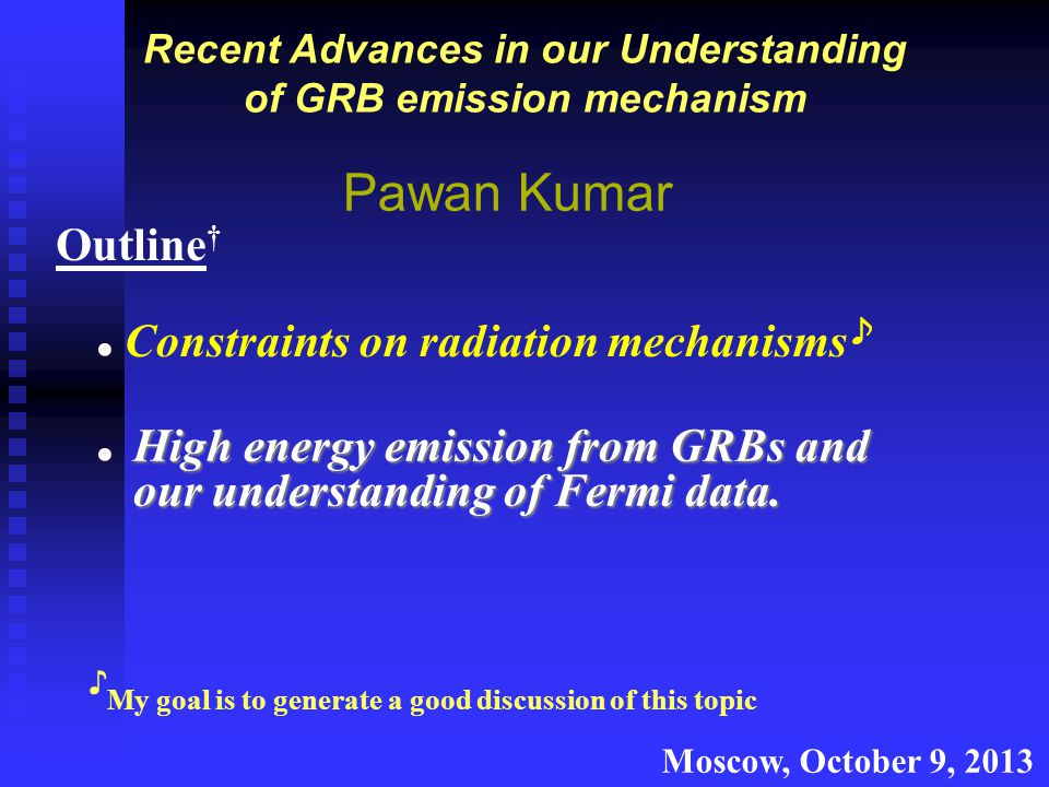 Recent Advances in our Understanding of GRB emission mechanism Pawan Kumar Outline † Constraints on radiation mechanisms ♪ High energy emission from GRBs and our understanding of Fermi data.