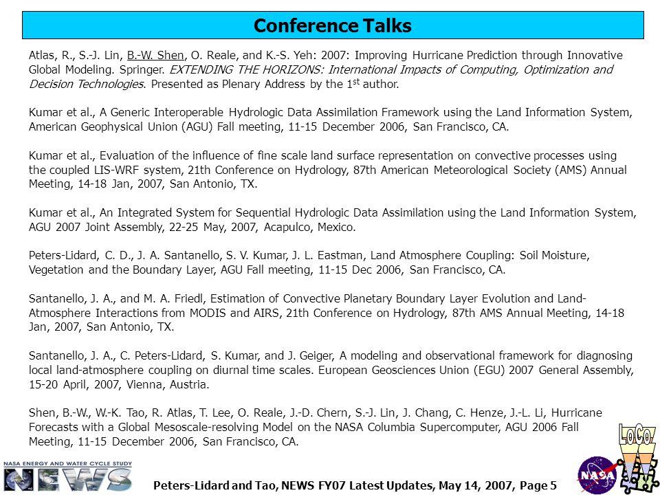 Peters-Lidard and Tao, NEWS FY07 Latest Updates, May 14, 2007, Page 6 Connections Forged with other Research Communities Active collaborations (with NSIT, other NEWS projects, etc.) : Paul Houser/GMU (NSIT, WCSN, GLASS LoCo) Bill Lapenta, Jonathan Case/MSFC (NSIT, SPORT) Mike Bosilovich/GSFC (NEWS, temperature assimilation, CEOP) Matt Rodell/GSFC (NEWS, snow assimilation, GLDAS) Randy Koster, Rolf Reichle/GSFC (NEWS, GLASS GLACE) John Janowiak, Bob Joyce/NOAA CPC Important outside linkages/resources (outside the NEWS team) : GEWEX GLASS Panel (Paul Dirmeyer/COLA, Bart van den Hurk/KNMI) GEWEX GABLS (Bert Holtslag/Waginingen Univ.) GEWEX GCSS (Wei-Kuo Tao et al./GSFC) GEWEX GMPP (Jan Polcher/LMD) DoE ARM/CART, CLASIC (Mark Miller/BNL) CUAHSI NCHS (Norm Miller/LBL) CEOP, AMMA