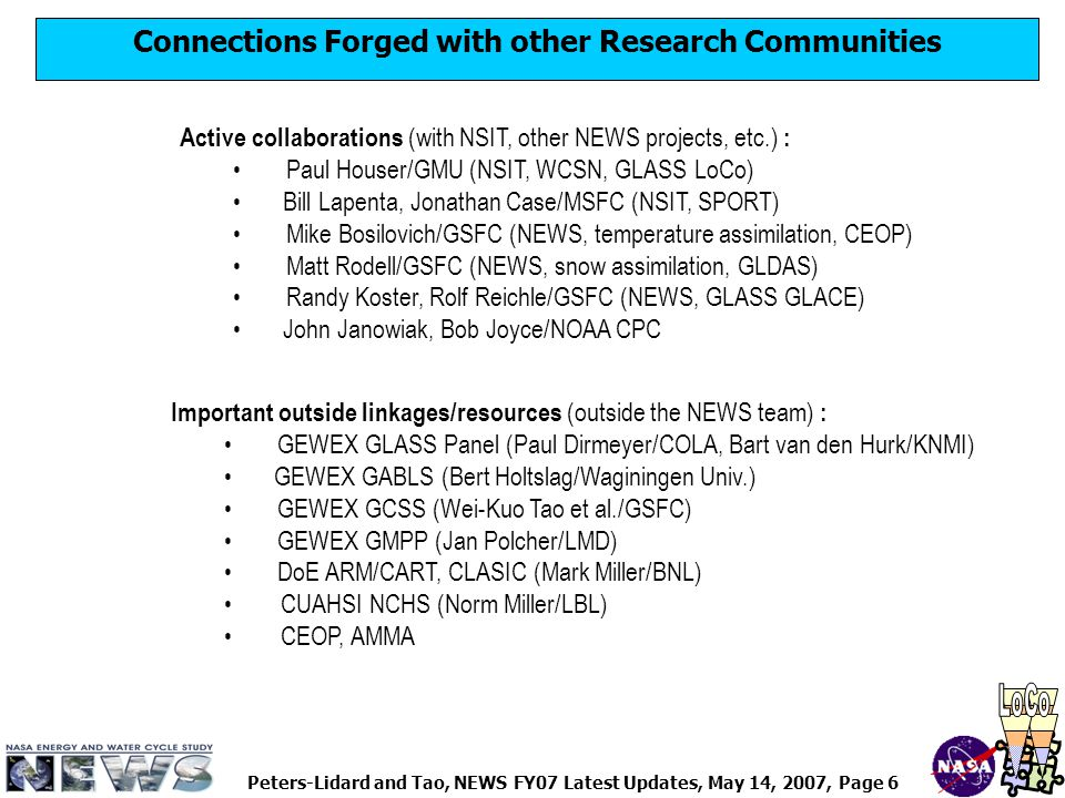 Peters-Lidard and Tao, NEWS FY07 Latest Updates, May 14, 2007, Page 6 Connections Forged with other Research Communities Active collaborations (with NSIT, other NEWS projects, etc.) : Paul Houser/GMU (NSIT, WCSN, GLASS LoCo) Bill Lapenta, Jonathan Case/MSFC (NSIT, SPORT) Mike Bosilovich/GSFC (NEWS, temperature assimilation, CEOP) Matt Rodell/GSFC (NEWS, snow assimilation, GLDAS) Randy Koster, Rolf Reichle/GSFC (NEWS, GLASS GLACE) John Janowiak, Bob Joyce/NOAA CPC Important outside linkages/resources (outside the NEWS team) : GEWEX GLASS Panel (Paul Dirmeyer/COLA, Bart van den Hurk/KNMI) GEWEX GABLS (Bert Holtslag/Waginingen Univ.) GEWEX GCSS (Wei-Kuo Tao et al./GSFC) GEWEX GMPP (Jan Polcher/LMD) DoE ARM/CART, CLASIC (Mark Miller/BNL) CUAHSI NCHS (Norm Miller/LBL) CEOP, AMMA