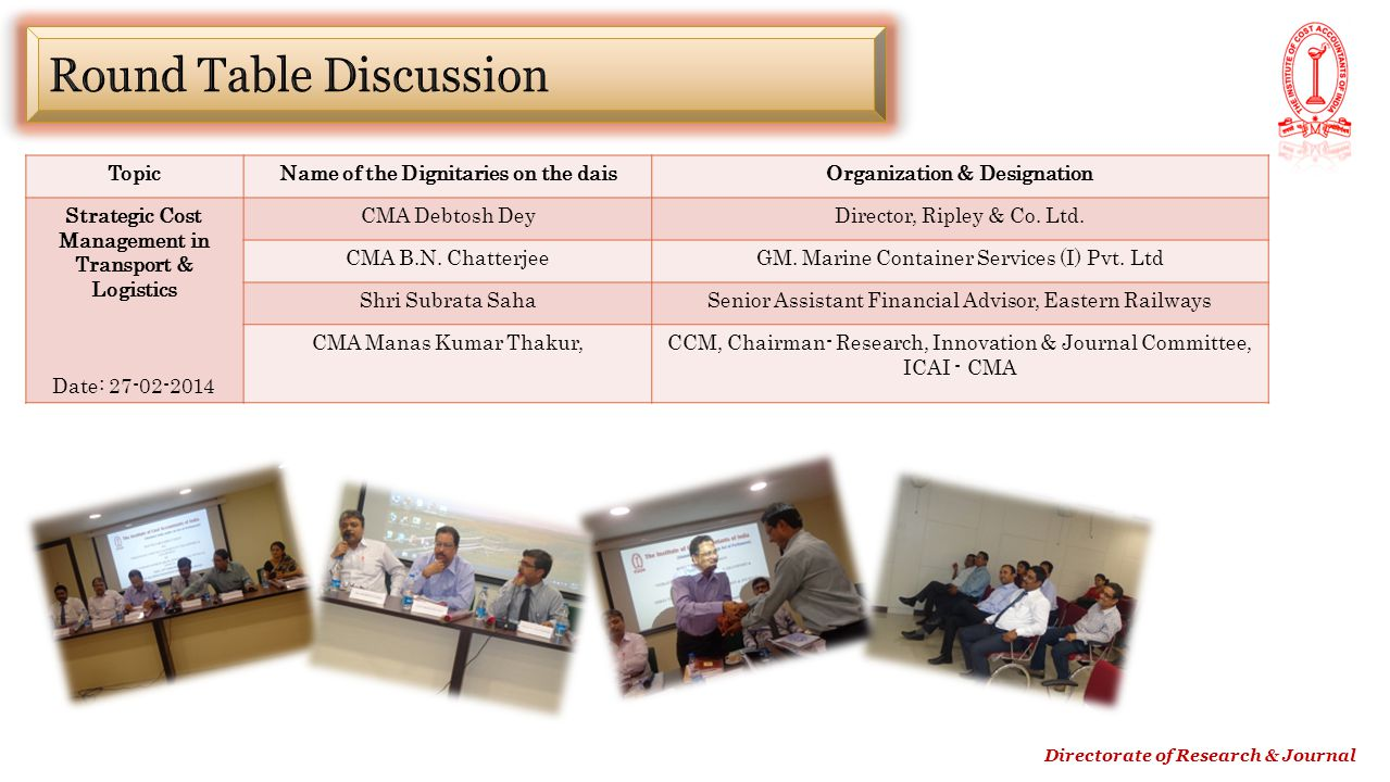 Directorate of Research & Journal TopicName of the Dignitaries on the daisOrganization & Designation Strategic Cost Management in Transport & Logistics Date: 27-02-2014 CMA Debtosh DeyDirector, Ripley & Co.