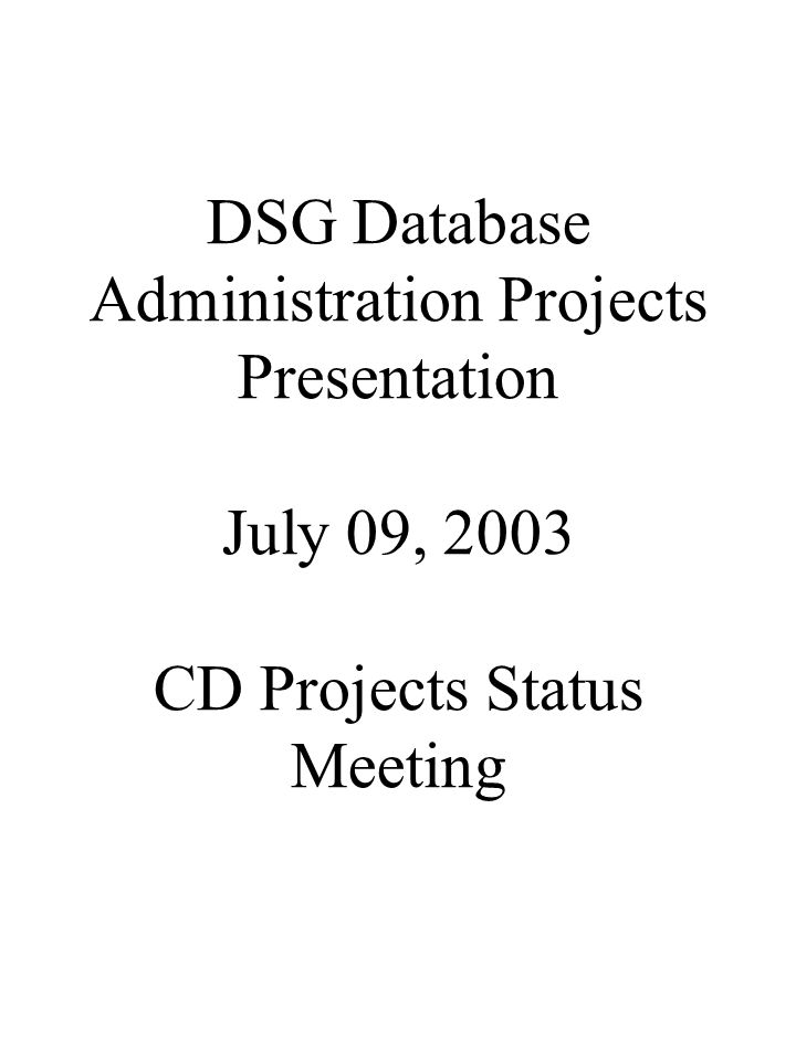 DSG Database Administration Projects Presentation July 09, 2003 CD Projects Status Meeting