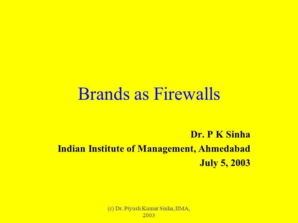 (c) Dr. Piyush Kumar Sinha, IIMA, 2003 Brands as Firewalls Dr. P K Sinha Indian Institute of Management, Ahmedabad July 5, 2003