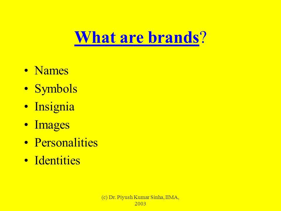 (c) Dr. Piyush Kumar Sinha, IIMA, 2003 What are brands? Names Symbols Insignia Images Personalities Identities