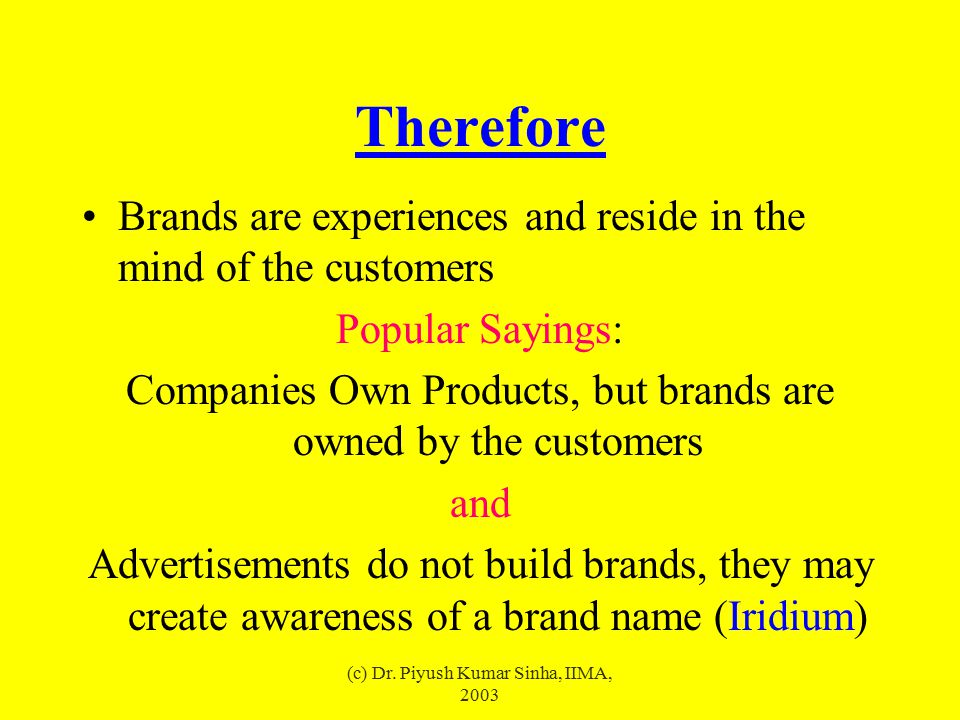 (c) Dr. Piyush Kumar Sinha, IIMA, 2003 Therefore Brands are experiences and reside in the mind of the customers Popular Sayings: Companies Own Product