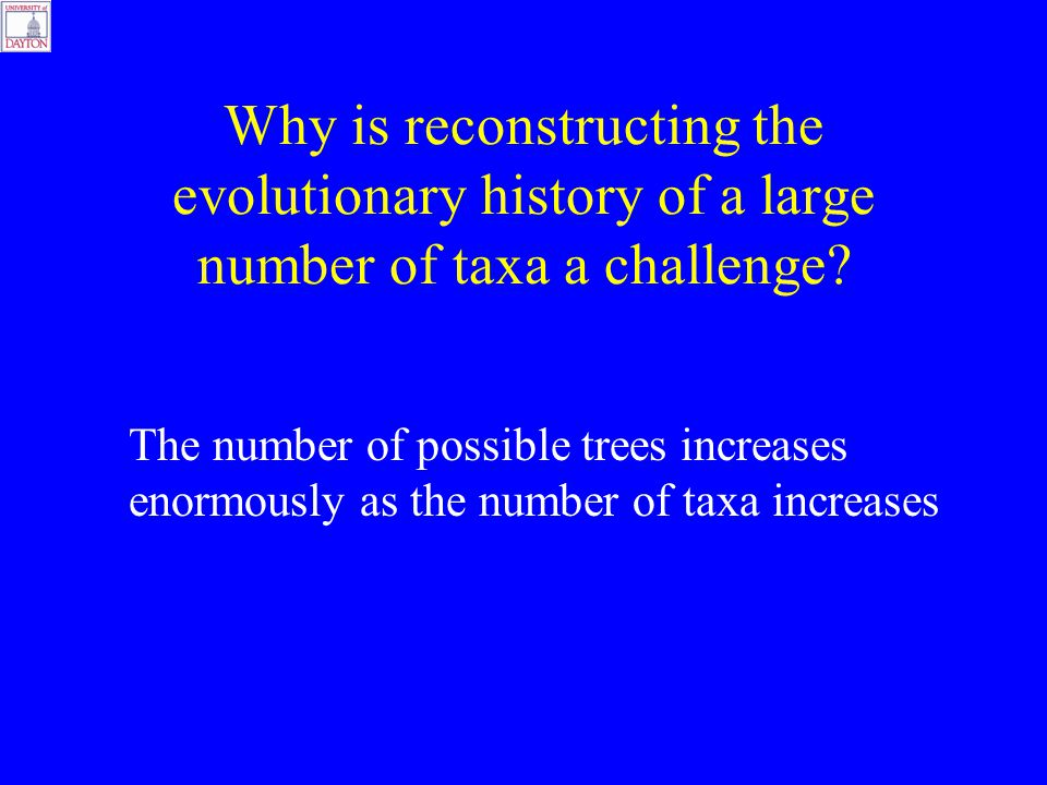 The number of possible trees increases enormously as the number of taxa increases Why is reconstructing the evolutionary history of a large number of taxa a challenge