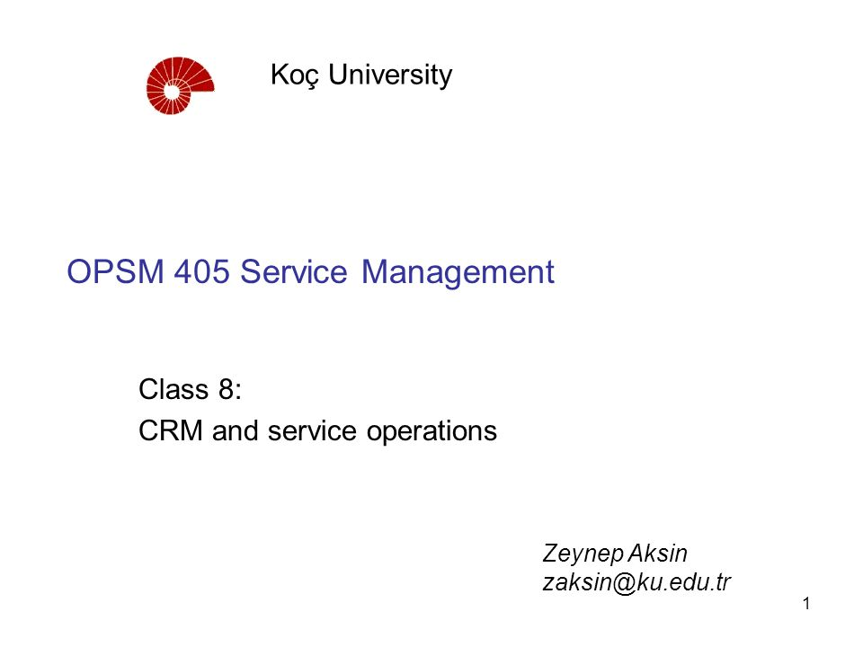 1 OPSM 405 Service Management Class 8: CRM and service operations Koç University Zeynep Aksin zaksin@ku.edu.tr