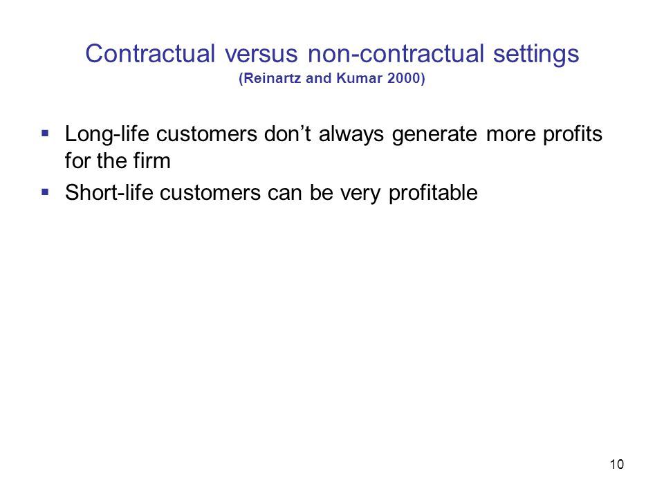 10 Contractual versus non-contractual settings (Reinartz and Kumar 2000)  Long-life customers don't always generate more profits for the firm  Short