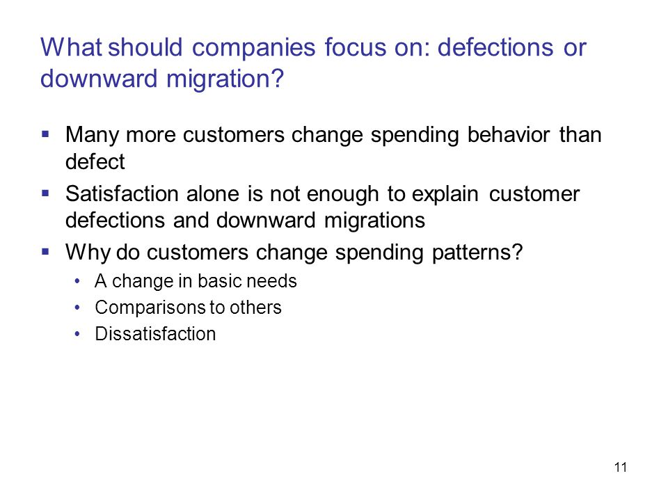 11 What should companies focus on: defections or downward migration?  Many more customers change spending behavior than defect  Satisfaction alone i